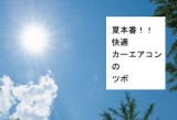 夏本番!快適カーエアコンのツボ
